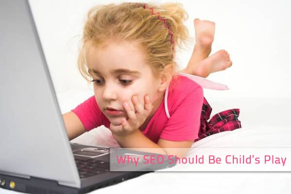 seo childs play Why SEO Should Be Childs Play ?